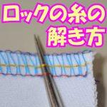 ロックミシンの糸のほどき方と端の始末の仕方【動画】